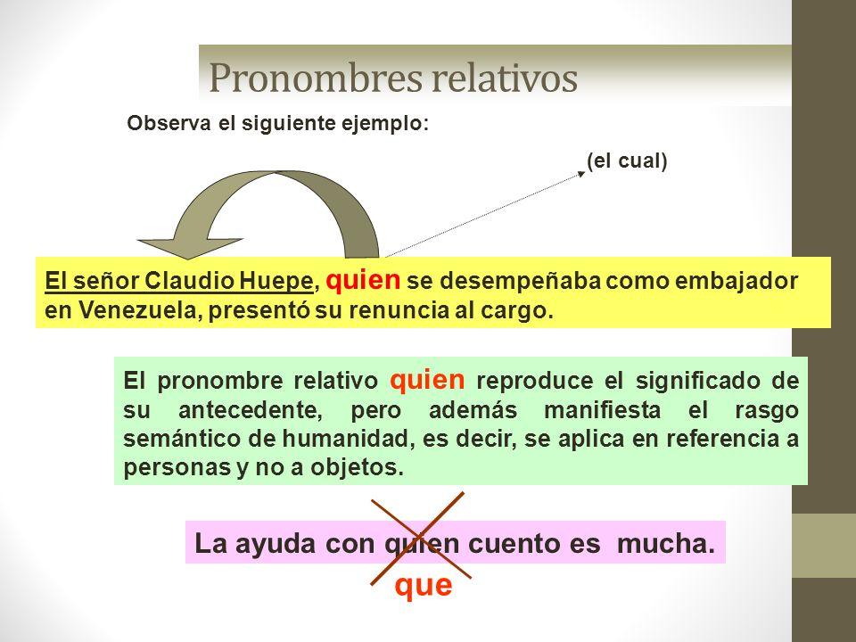 Pronombres relativos Observa el siguiente ejemplo: El señor Claudio Huepe, quien se desempeñaba como embajador en Venezuela, presentó su renuncia al c