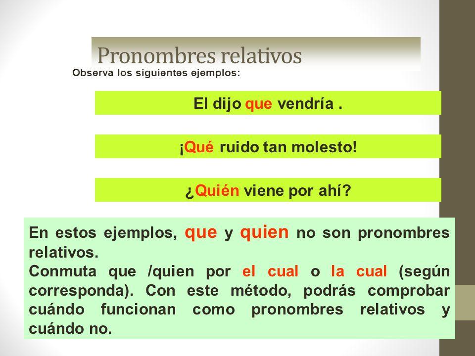 Pronombres relativos Observa los siguientes ejemplos: En estos ejemplos, que y quien no son pronombres relativos. Conmuta que /quien por el cual o la