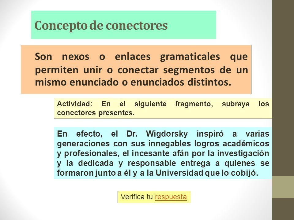 Concepto de conectores Son nexos o enlaces gramaticales que permiten unir o conectar segmentos de un mismo enunciado o enunciados distintos. Actividad