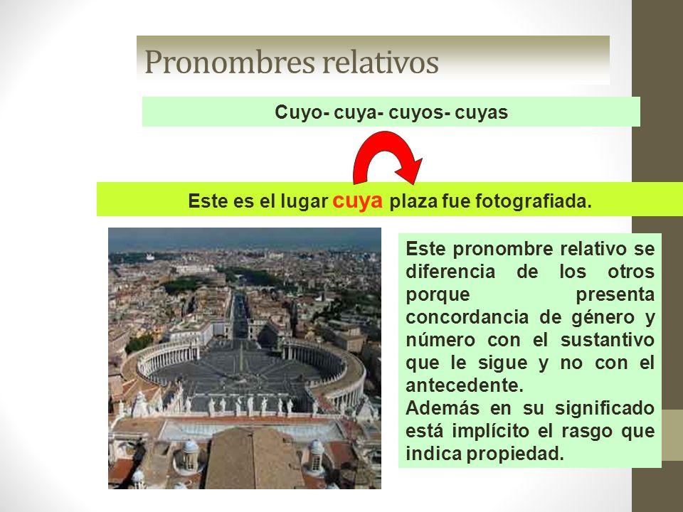 Pronombres relativos Cuyo- cuya- cuyos- cuyas Este es el lugar cuya plaza fue fotografiada. Este pronombre relativo se diferencia de los otros porque