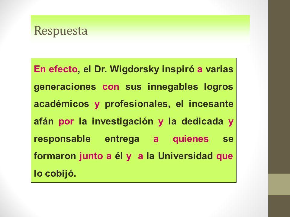 Respuesta En efecto, el Dr. Wigdorsky inspiró a varias generaciones con sus innegables logros académicos y profesionales, el incesante afán por la inv