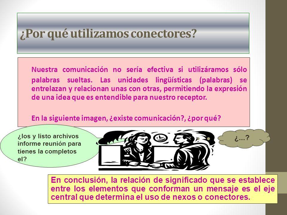 ¿Por qué utilizamos conectores? Nuestra comunicación no sería efectiva si utilizáramos sólo palabras sueltas. Las unidades lingüísticas (palabras) se