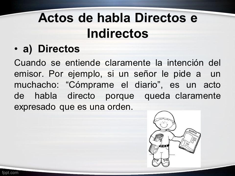 Actos de habla Directos e Indirectos a) Directos Cuando se entiende claramente la intención del emisor. Por ejemplo, si un señor le pide a un muchacho