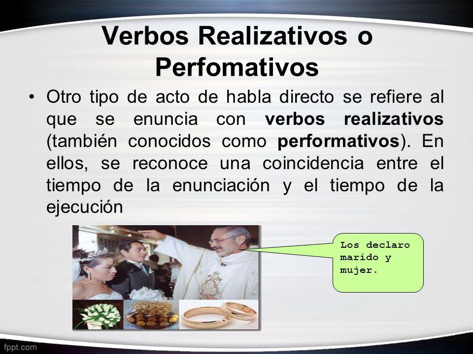 Verbos Realizativos o Perfomativos Otro tipo de acto de habla directo se refiere al que se enuncia con verbos realizativos (también conocidos como per