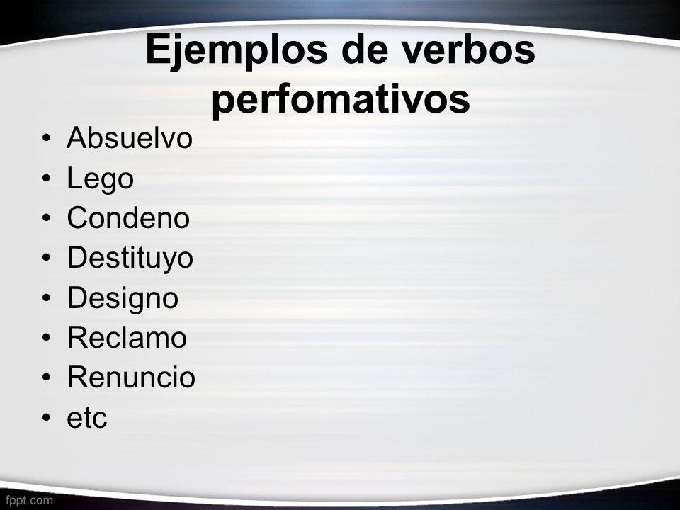 Ejemplos de verbos perfomativos Absuelvo Lego Condeno Destituyo Designo Reclamo Renuncio etc