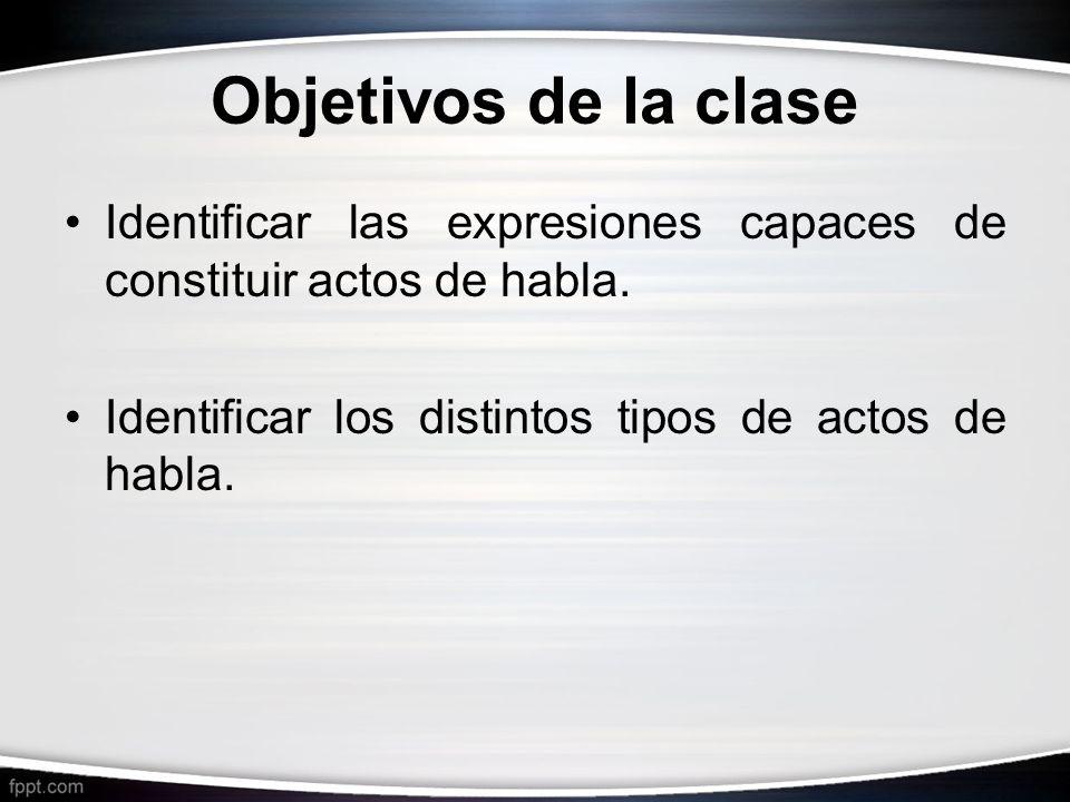 Objetivos de la clase Identificar las expresiones capaces de constituir actos de habla. Identificar los distintos tipos de actos de habla.
