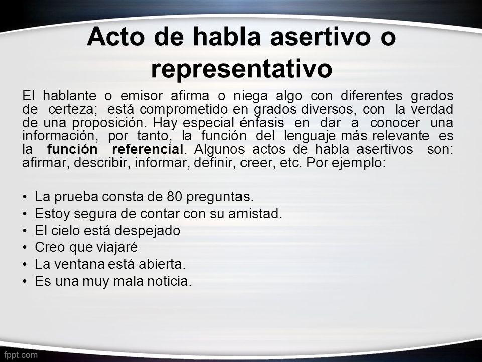 Acto de habla asertivo o representativo El hablante o emisor afirma o niega algo con diferentes grados de certeza; está comprometido en grados diverso
