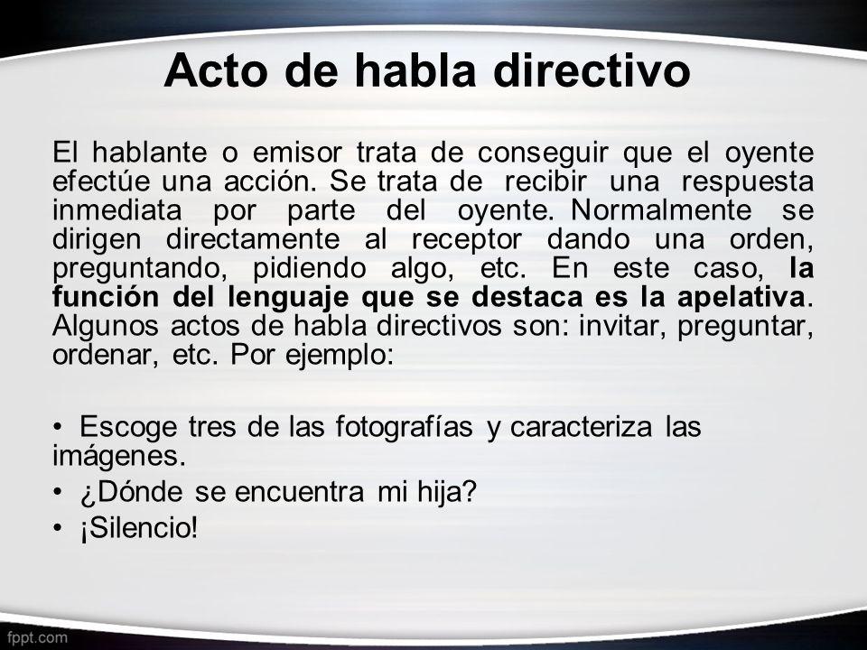 Acto de habla directivo El hablante o emisor trata de conseguir que el oyente efectúe una acción. Se trata de recibir una respuesta inmediata por part
