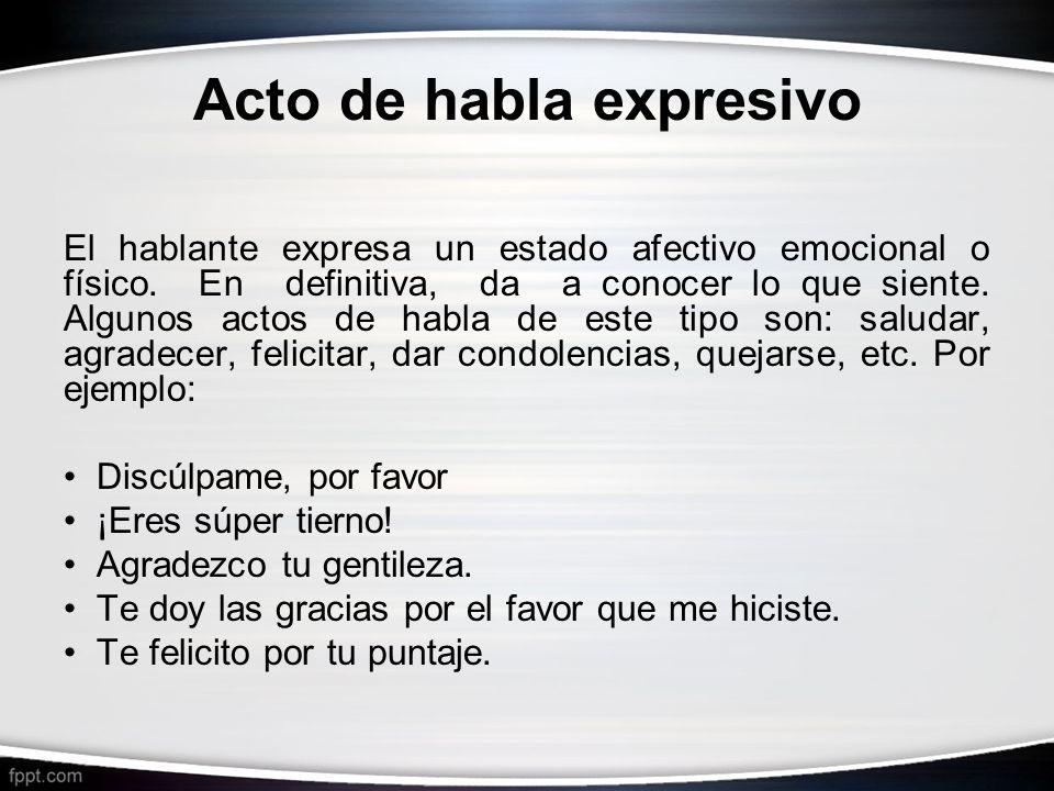 Acto de habla expresivo El hablante expresa un estado afectivo emocional o físico. En definitiva, da a conocer lo que siente. Algunos actos de habla d