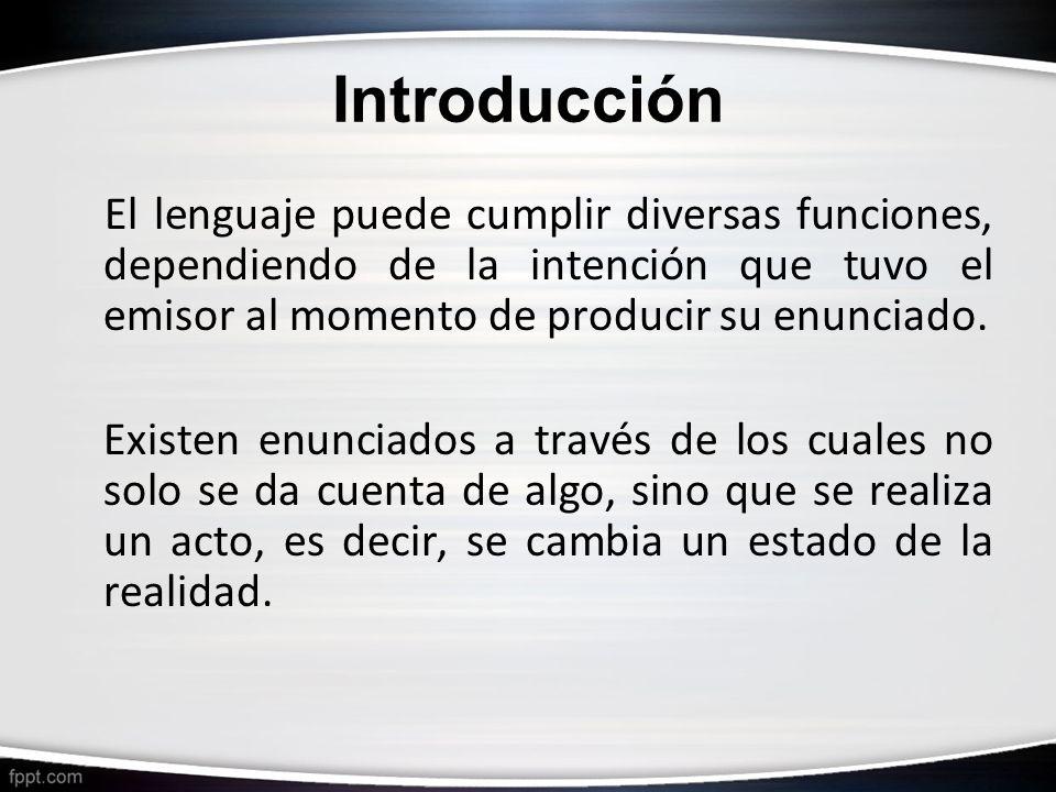 Introducción El lenguaje puede cumplir diversas funciones, dependiendo de la intención que tuvo el emisor al momento de producir su enunciado. Existen