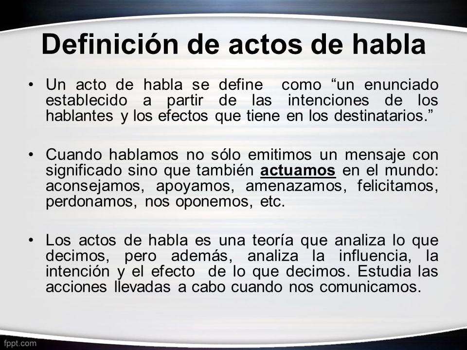 Definición de actos de habla Un acto de habla se define como un enunciado establecido a partir de las intenciones de los hablantes y los efectos que t