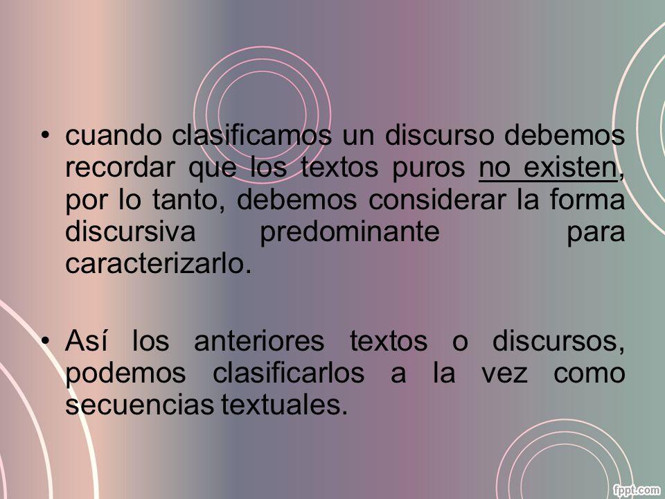 cuando clasificamos un discurso debemos recordar que los textos puros no existen, por lo tanto, debemos considerar la forma discursiva predominante pa