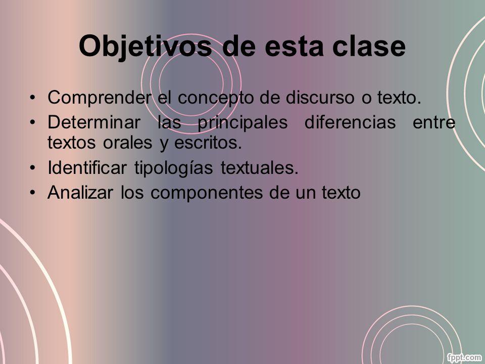 Objetivos de esta clase Comprender el concepto de discurso o texto. Determinar las principales diferencias entre textos orales y escritos. Identificar