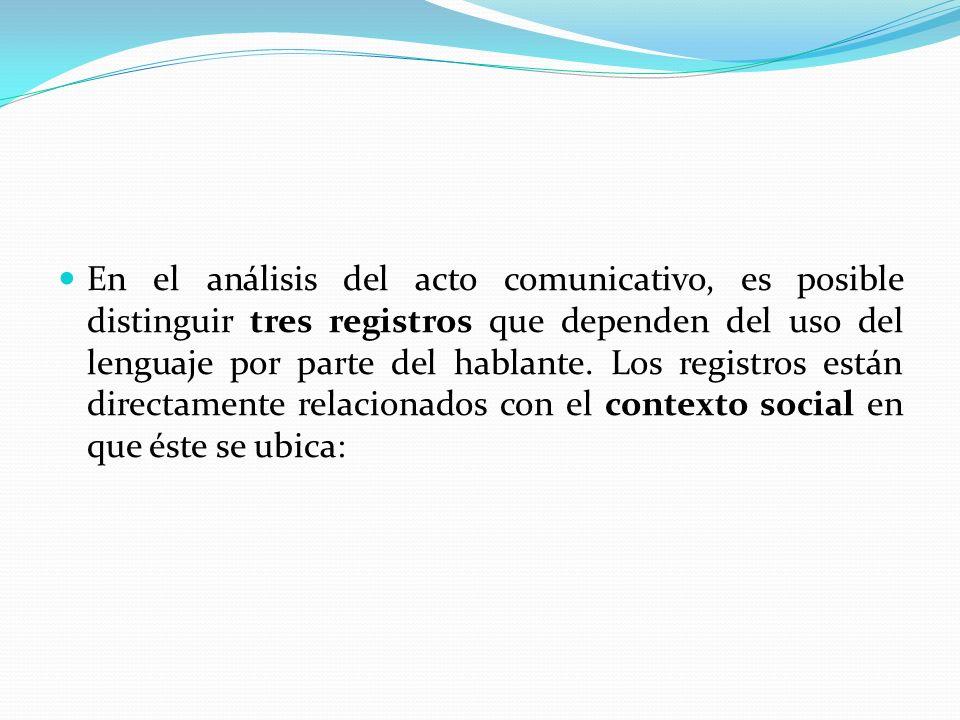 En el análisis del acto comunicativo, es posible distinguir tres registros que dependen del uso del lenguaje por parte del hablante. Los registros est