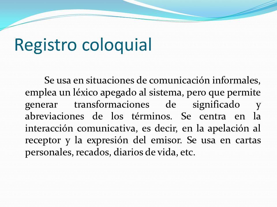 Registro coloquial Se usa en situaciones de comunicación informales, emplea un léxico apegado al sistema, pero que permite generar transformaciones de