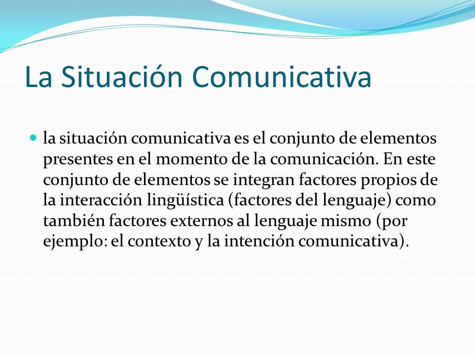 La Situación Comunicativa la situación comunicativa es el conjunto de elementos presentes en el momento de la comunicación. En este conjunto de elemen