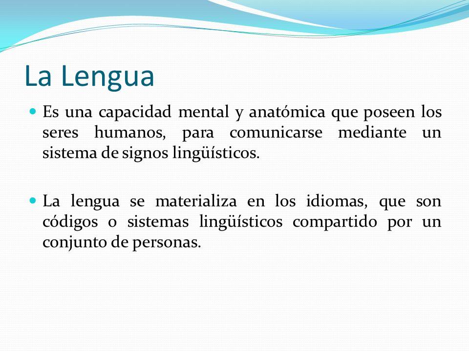 La Lengua Es una capacidad mental y anatómica que poseen los seres humanos, para comunicarse mediante un sistema de signos lingüísticos. La lengua se