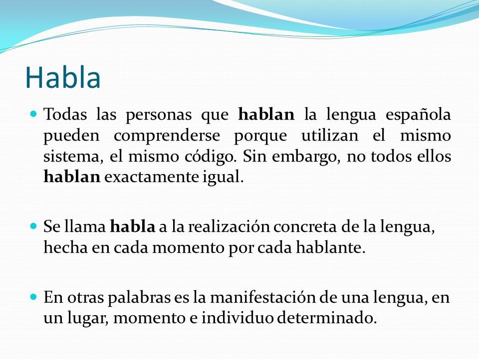 Habla Todas las personas que hablan la lengua española pueden comprenderse porque utilizan el mismo sistema, el mismo código. Sin embargo, no todos el