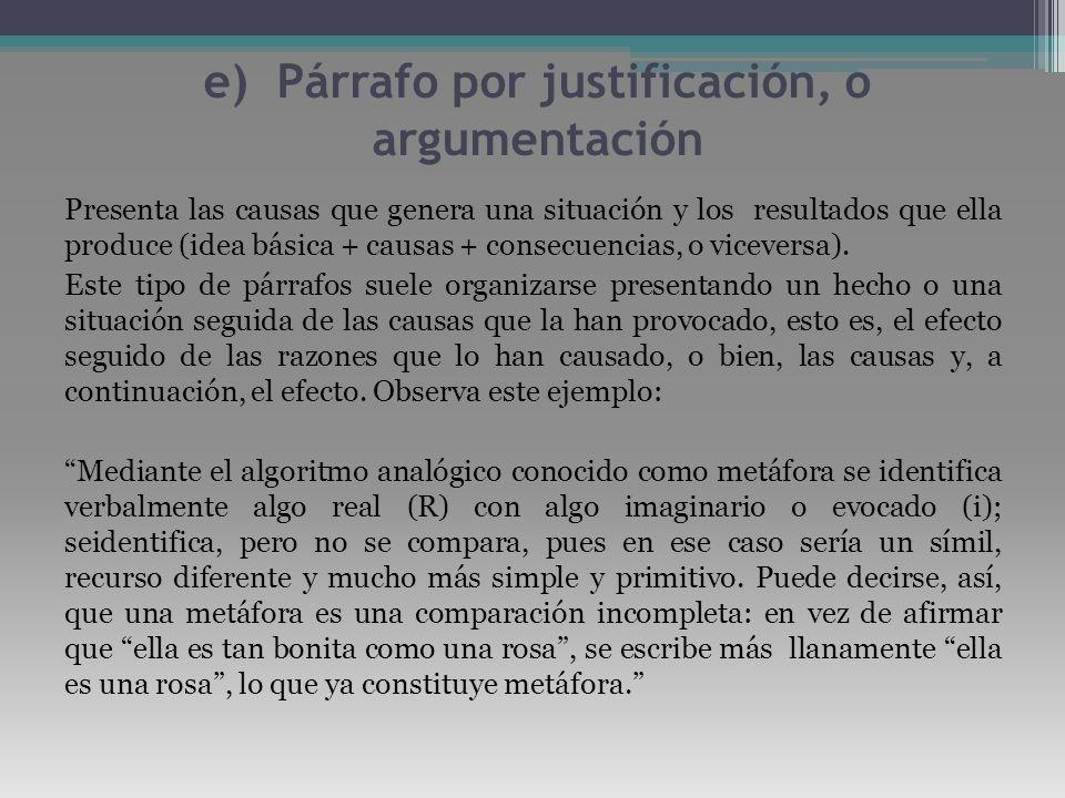 e) Párrafo por justificación, o argumentación Presenta las causas que genera una situación y los resultados que ella produce (idea básica + causas + c