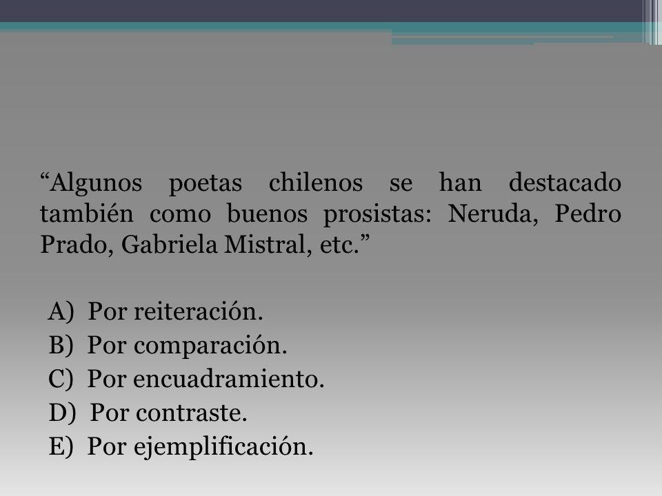 Algunos poetas chilenos se han destacado también como buenos prosistas: Neruda, Pedro Prado, Gabriela Mistral, etc. A) Por reiteración. B) Por compara