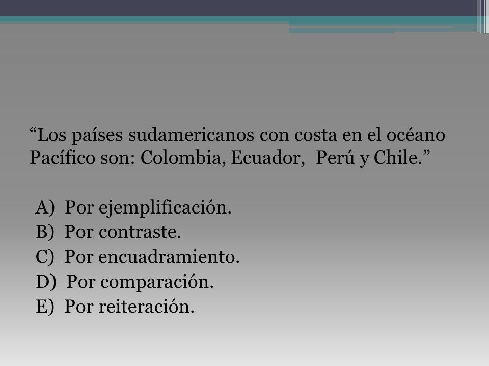 Los países sudamericanos con costa en el océano Pacífico son: Colombia, Ecuador, Perú y Chile. A) Por ejemplificación. B) Por contraste. C) Por encuad