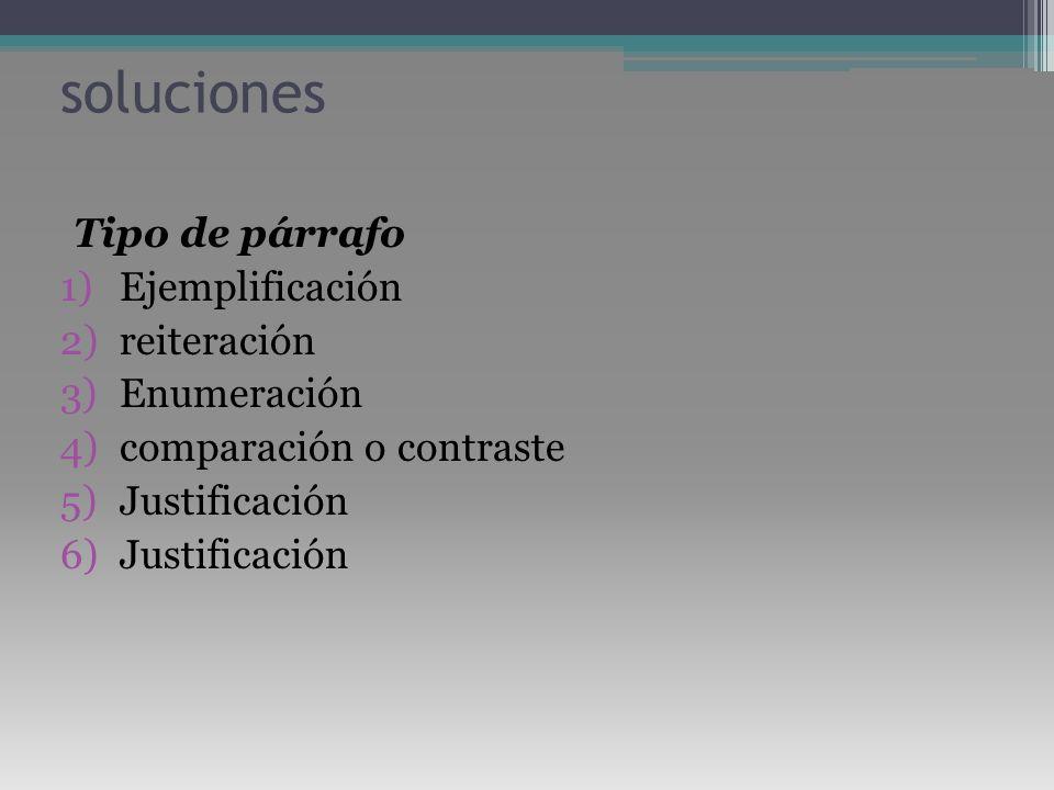 soluciones Tipo de párrafo 1)Ejemplificación 2)reiteración 3)Enumeración 4)comparación o contraste 5)Justificación 6)Justificación