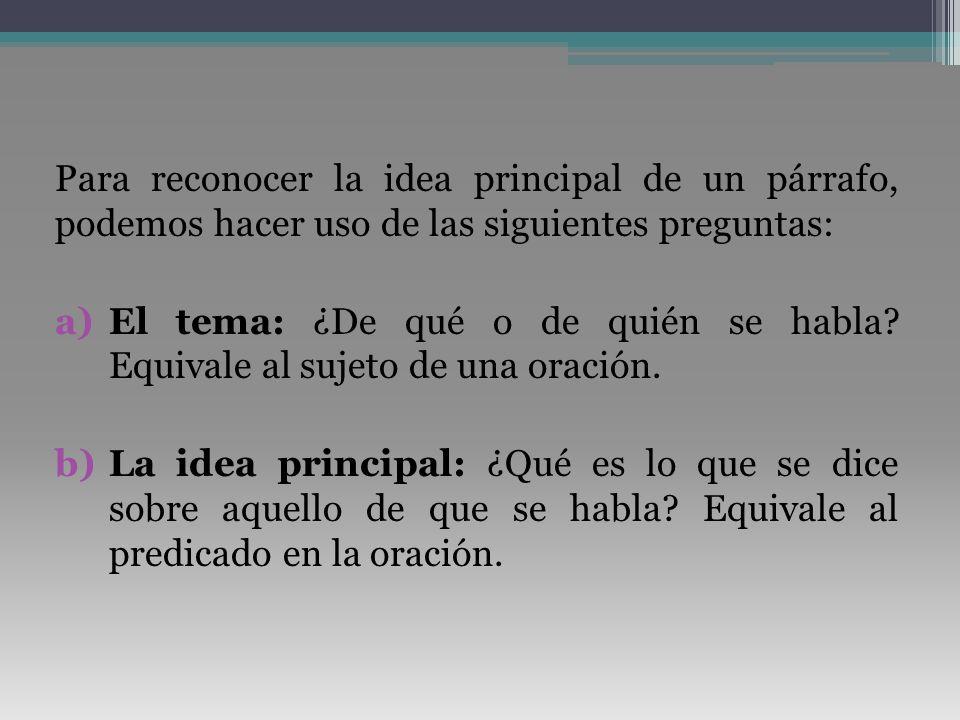 Para reconocer la idea principal de un párrafo, podemos hacer uso de las siguientes preguntas: a)El tema: ¿De qué o de quién se habla? Equivale al suj
