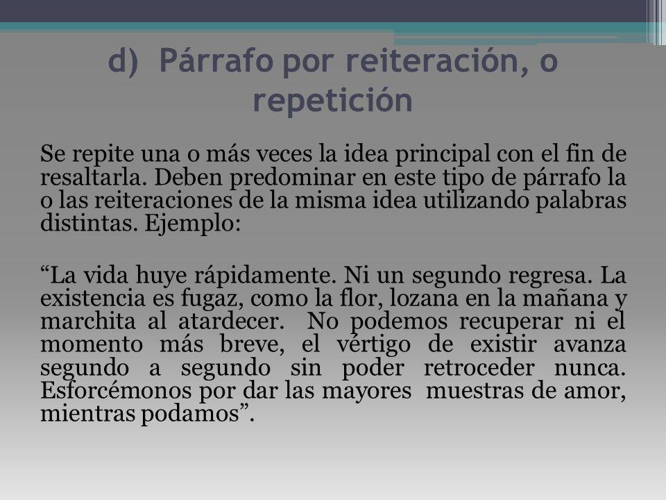 d) Párrafo por reiteración, o repetición Se repite una o más veces la idea principal con el fin de resaltarla. Deben predominar en este tipo de párraf