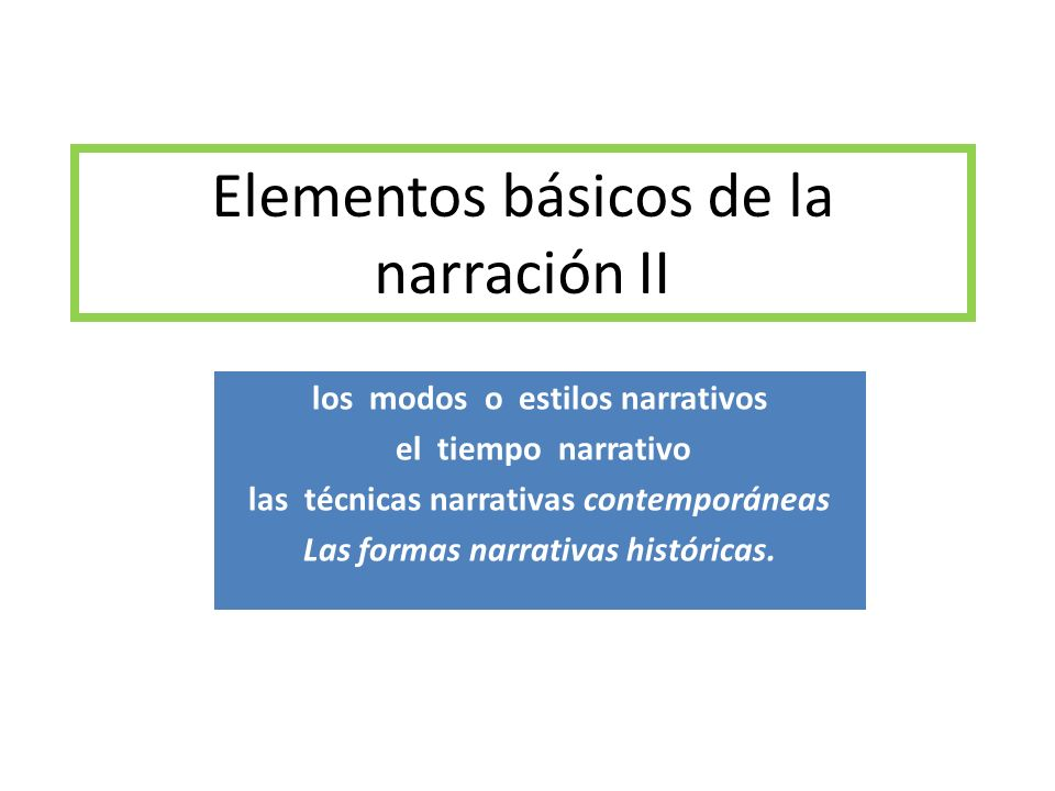 Elementos básicos de la narración II los modos o estilos narrativos el tiempo narrativo las técnicas narrativas contemporáneas Las formas narrativas h