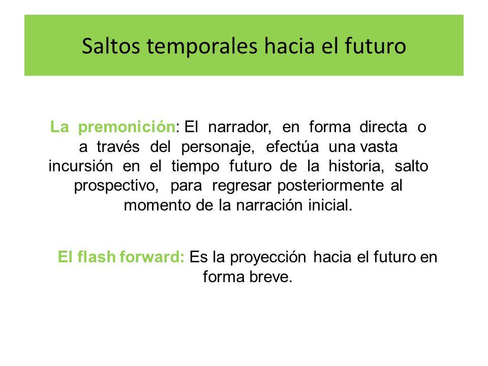 El flash forward: Es la proyección hacia el futuro en forma breve. La premonición: El narrador, en forma directa o a través del personaje, efectúa una