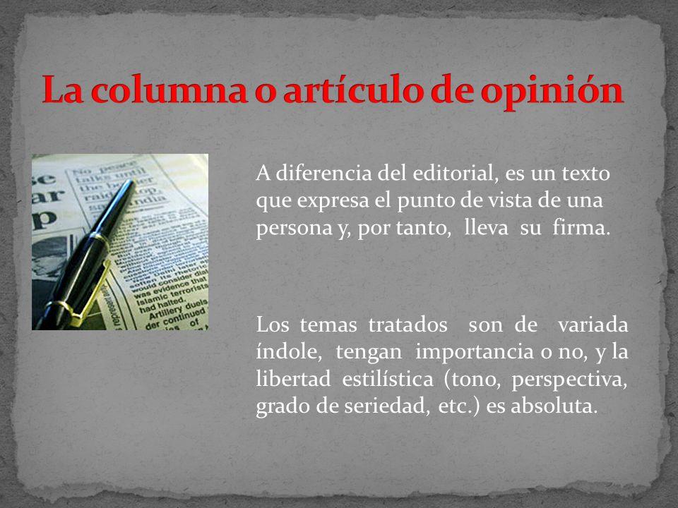 A diferencia del editorial, es un texto que expresa el punto de vista de una persona y, por tanto, lleva su firma. Los temas tratados son de variada í