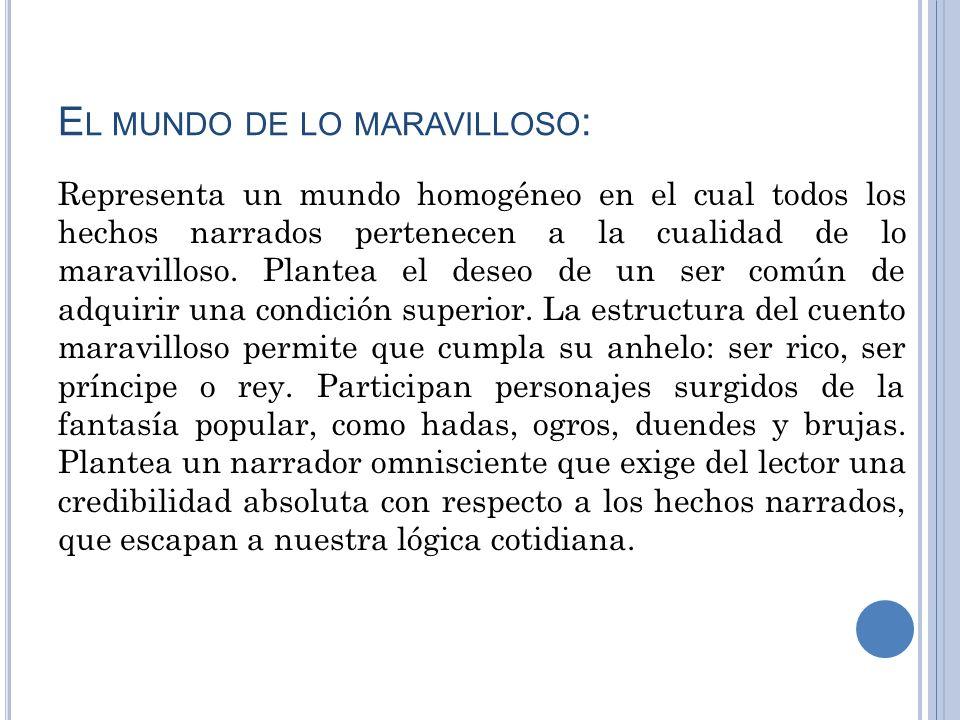 E L MUNDO DE LO MARAVILLOSO : Representa un mundo homogéneo en el cual todos los hechos narrados pertenecen a la cualidad de lo maravilloso. Plantea e