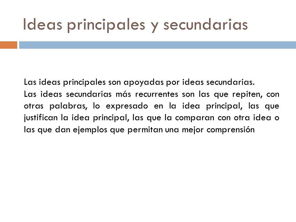 Ideas principales y secundarias Las ideas principales son apoyadas por ideas secundarias. Las ideas secundarias más recurrentes son las que repiten, c