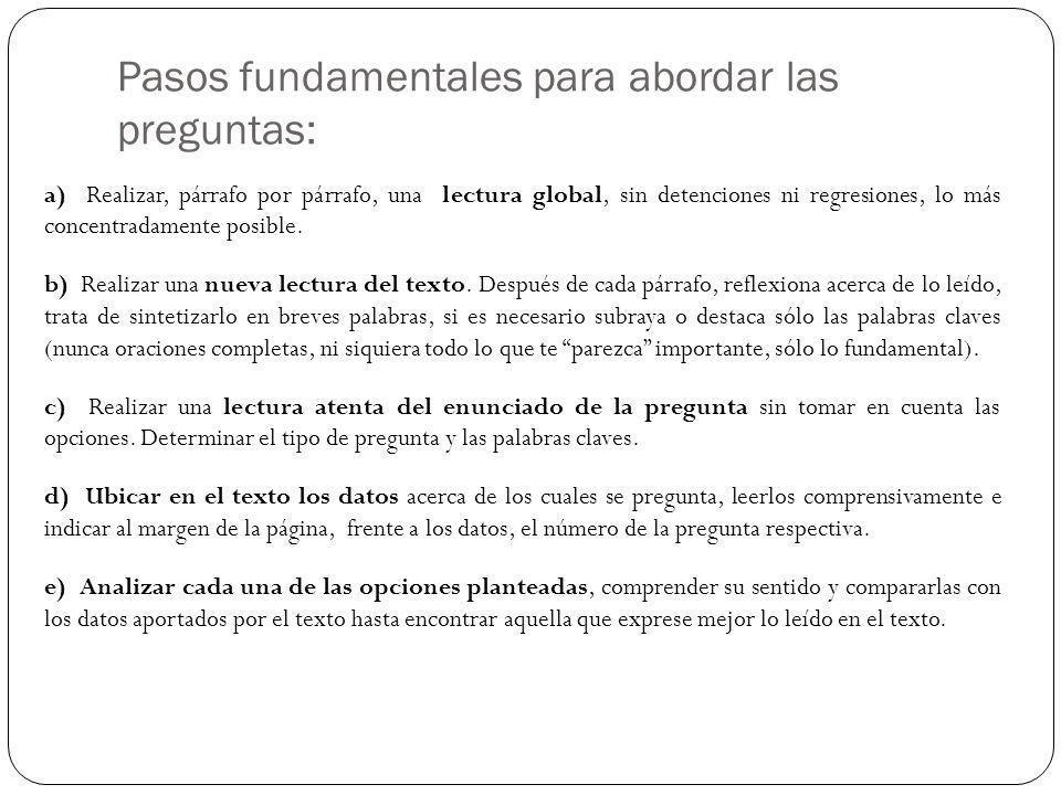 Pasos fundamentales para abordar las preguntas: a) Realizar, párrafo por párrafo, una lectura global, sin detenciones ni regresiones, lo más concentra