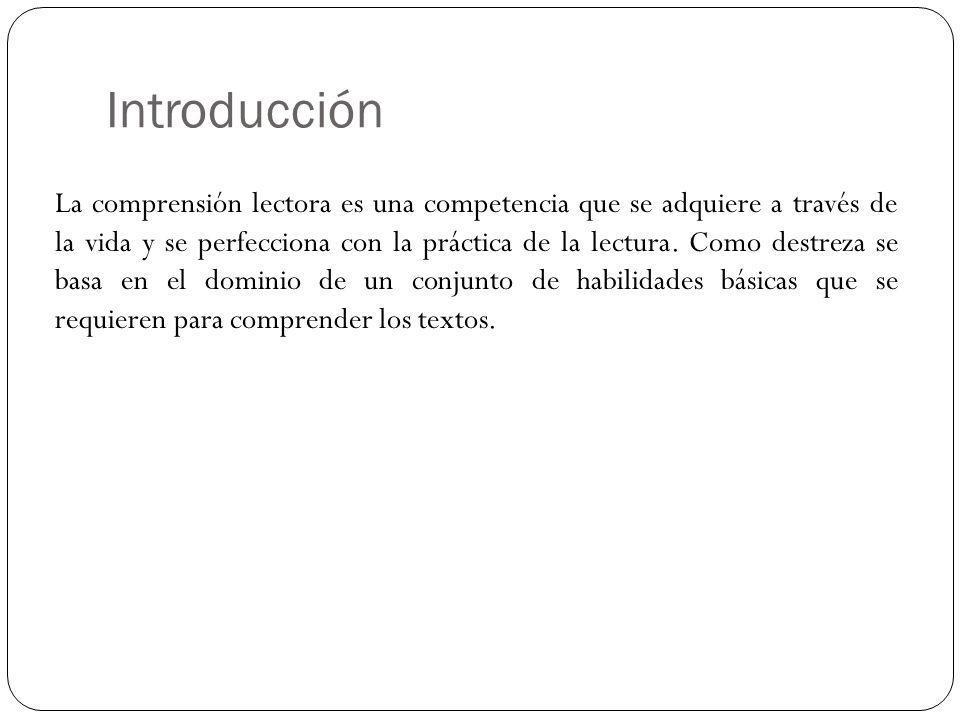 Introducción La comprensión lectora es una competencia que se adquiere a través de la vida y se perfecciona con la práctica de la lectura. Como destre