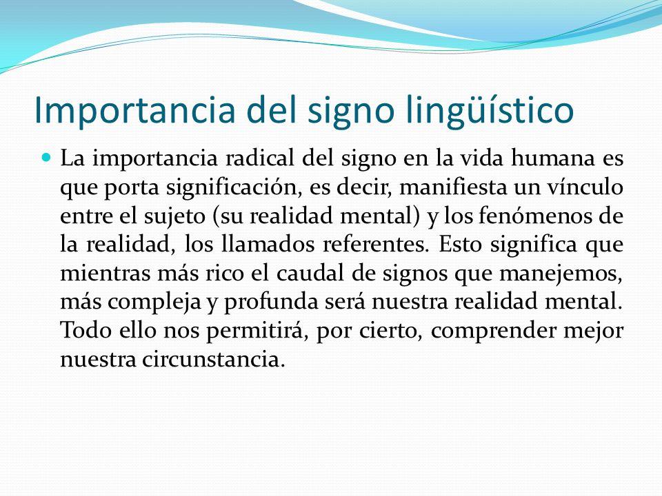Importancia del signo lingüístico La importancia radical del signo en la vida humana es que porta significación, es decir, manifiesta un vínculo entre el sujeto (su realidad mental) y los fenómenos de la realidad, los llamados referentes.