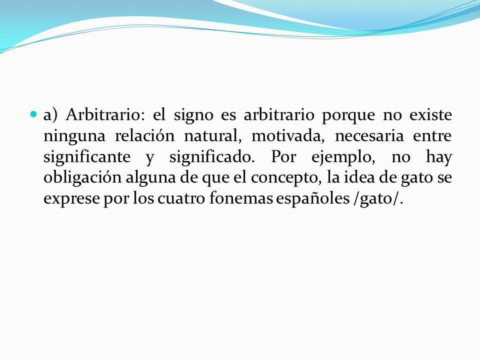 a) Arbitrario: el signo es arbitrario porque no existe ninguna relación natural, motivada, necesaria entre significante y significado. Por ejemplo, no