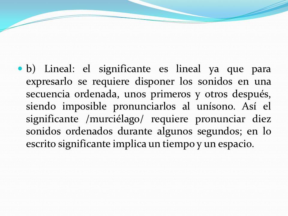 b) Lineal: el significante es lineal ya que para expresarlo se requiere disponer los sonidos en una secuencia ordenada, unos primeros y otros después,