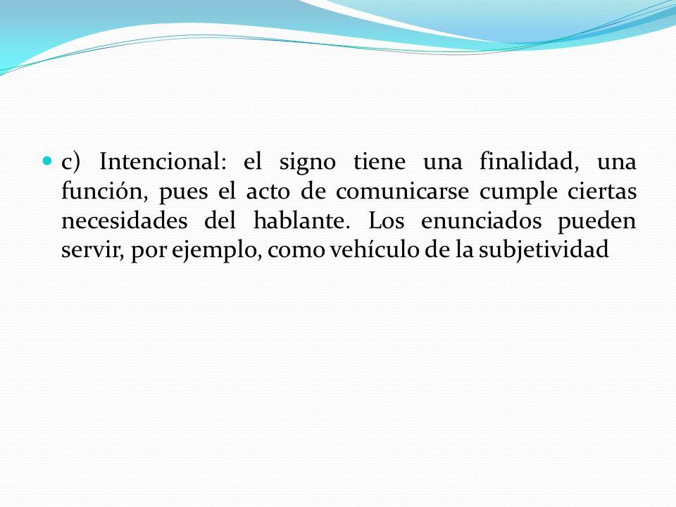 c) Intencional: el signo tiene una finalidad, una función, pues el acto de comunicarse cumple ciertas necesidades del hablante. Los enunciados pueden