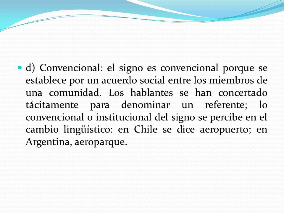 d) Convencional: el signo es convencional porque se establece por un acuerdo social entre los miembros de una comunidad. Los hablantes se han concerta