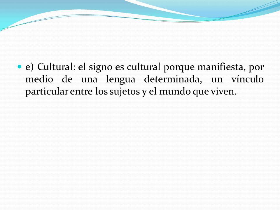e) Cultural: el signo es cultural porque manifiesta, por medio de una lengua determinada, un vínculo particular entre los sujetos y el mundo que viven.