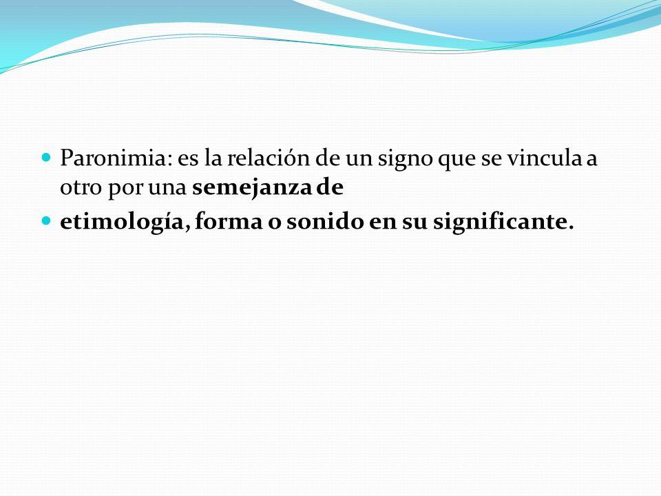 Paronimia: es la relación de un signo que se vincula a otro por una semejanza de etimología, forma o sonido en su significante.
