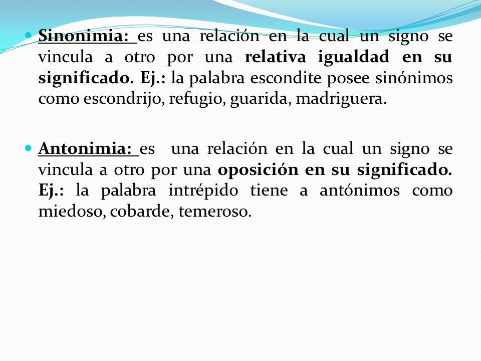 Sinonimia: es una relación en la cual un signo se vincula a otro por una relativa igualdad en su significado. Ej.: la palabra escondite posee sinónimo