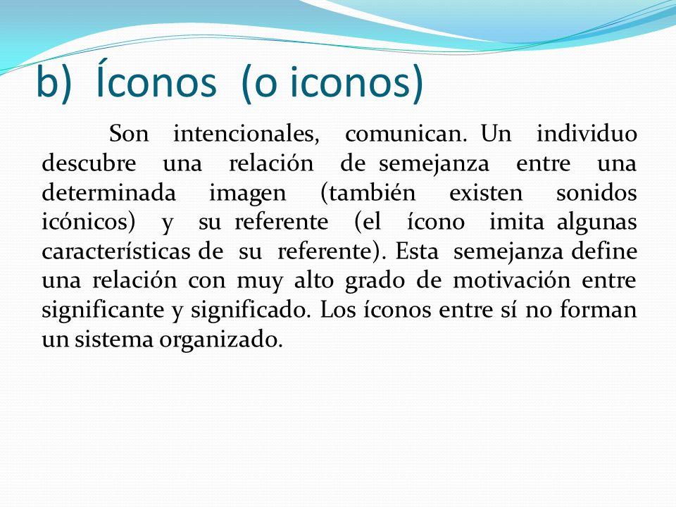b) Íconos (o iconos) Son intencionales, comunican. Un individuo descubre una relación de semejanza entre una determinada imagen (también existen sonid