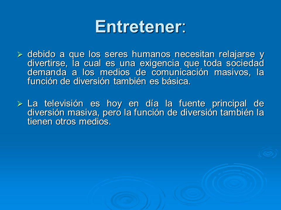 Entretener: debido a que los seres humanos necesitan relajarse y divertirse, la cual es una exigencia que toda sociedad demanda a los medios de comuni