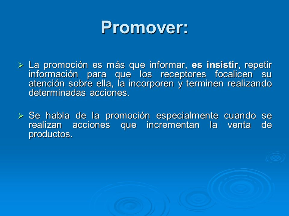 Promover: La promoción es más que informar, es insistir, repetir información para que los receptores focalicen su atención sobre ella, la incorporen y