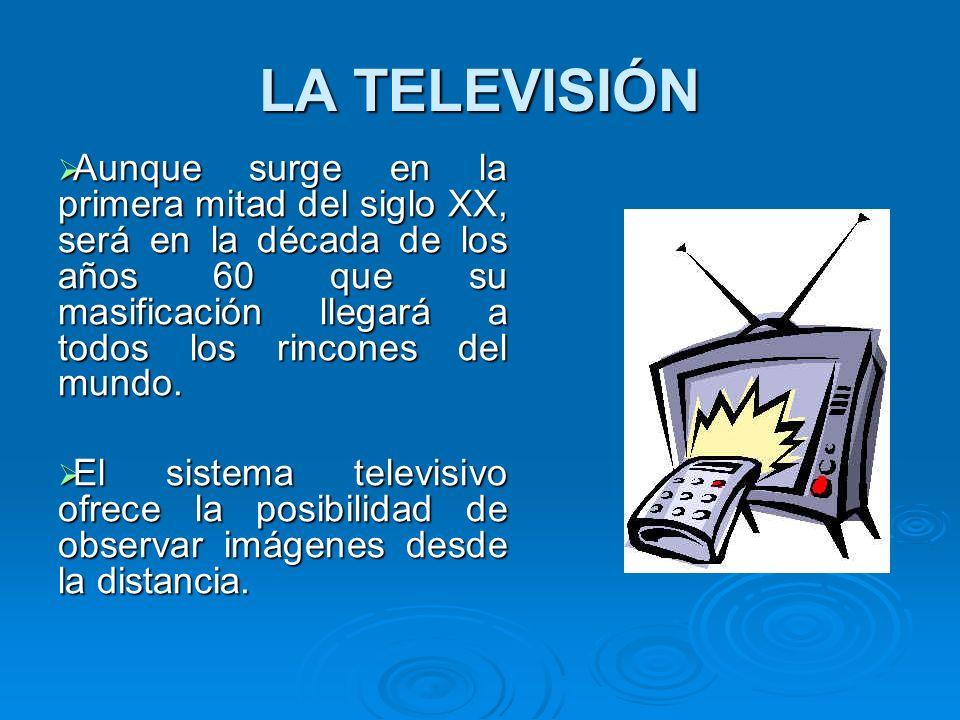 LA TELEVISIÓN Aunque surge en la primera mitad del siglo XX, será en la década de los años 60 que su masificación llegará a todos los rincones del mun