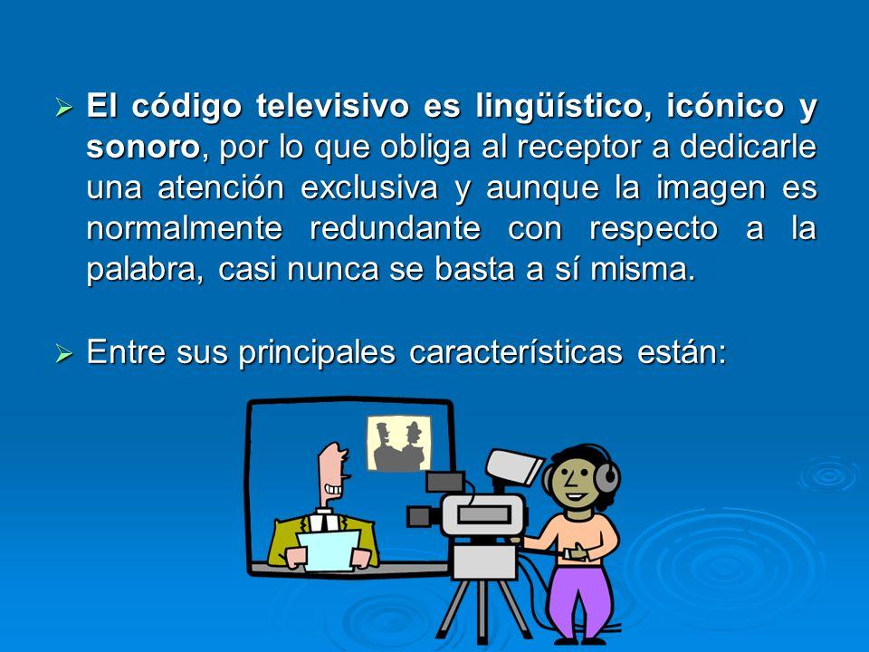 El código televisivo es lingüístico, icónico y sonoro, por lo que obliga al receptor a dedicarle una atención exclusiva y aunque la imagen es normalme
