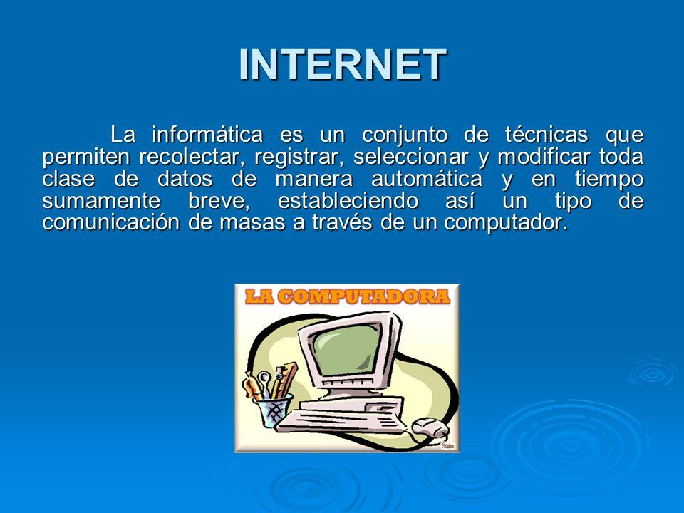 INTERNET La informática es un conjunto de técnicas que permiten recolectar, registrar, seleccionar y modificar toda clase de datos de manera automátic