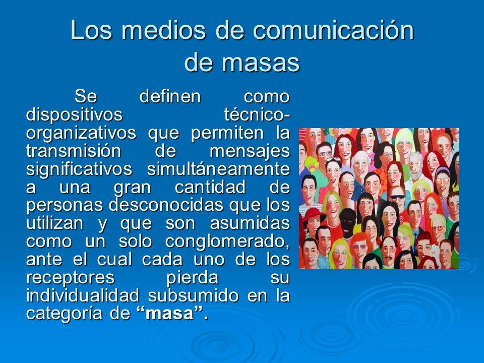Los medios de comunicación de masas Se definen como dispositivos técnico- organizativos que permiten la transmisión de mensajes significativos simultá